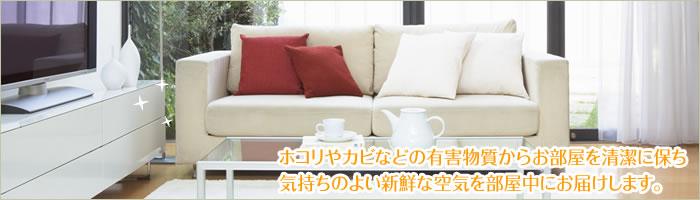 ホコリやカビなどの有害物質からお部屋を清潔に保ち気持ちのよい新鮮な空気を部屋中にお届けします。